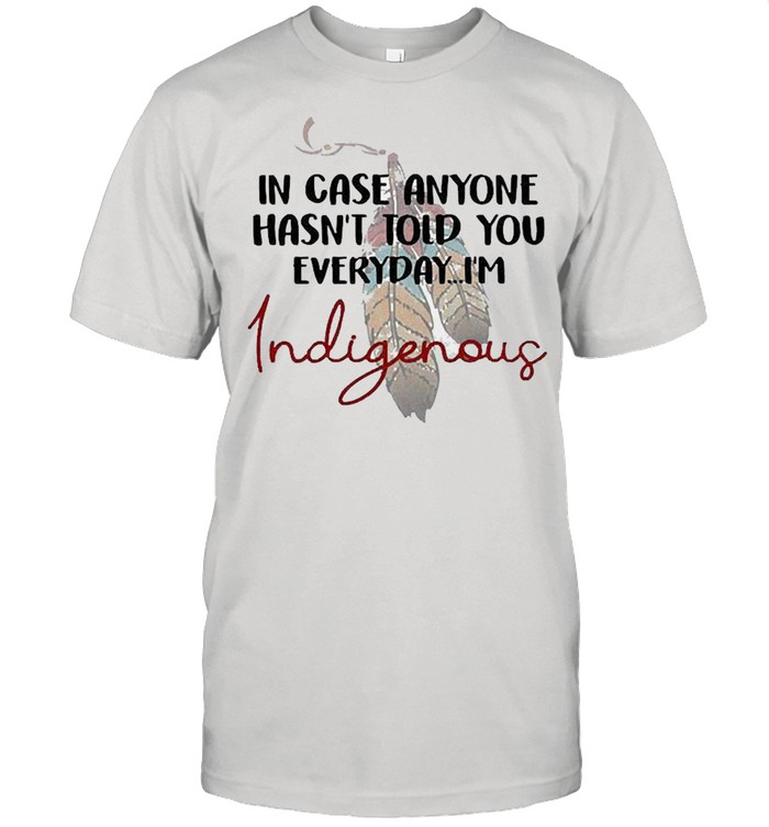 In Case Anyone Hasn't Told You Everyday I'm Indigenous shirt Classic Men's T-shirt