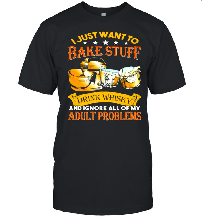 I Just Want To Bake Stuff Drink Whiskey And Ignore All Of My Adult Problems  Classic Men's T-shirt