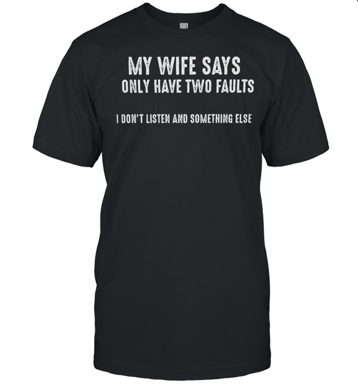 My Wife Says Only Have Two Faults I Dont Listen And Something Else shirt Classic Men's T-shirt
