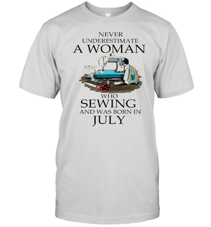 Never Underestimate A Woman Who Sewing And Was Born In July 2021 shirt Classic Men's T-shirt