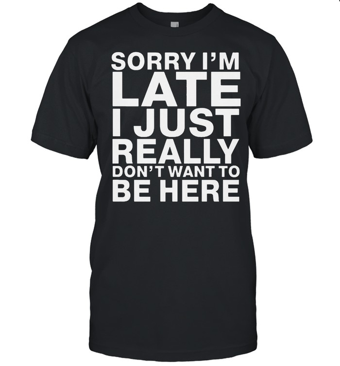Sorry I Am Late I Just Really Do Not Want To Be Here shirt Classic Men's T-shirt