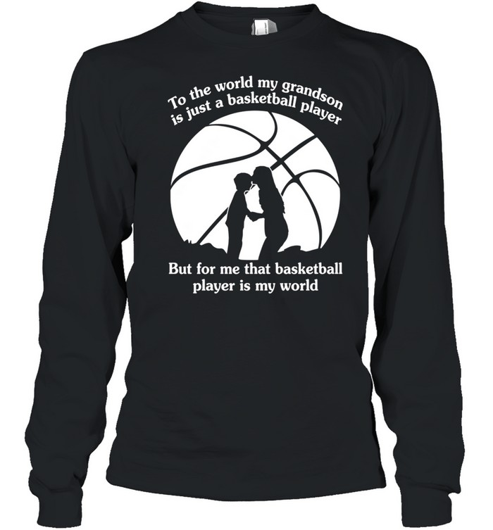 To The World My Grandson Is Just A Baseball Player But For Me That Basketball Player Is My World shirt Long Sleeved T-shirt