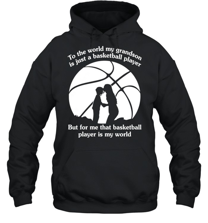 To The World My Grandson Is Just A Baseball Player But For Me That Basketball Player Is My World shirt Unisex Hoodie