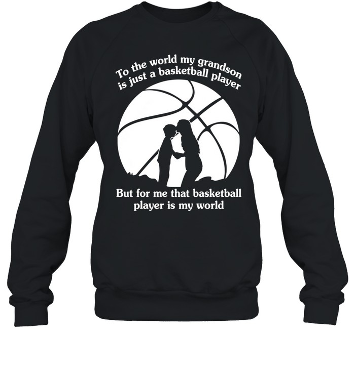 To The World My Grandson Is Just A Baseball Player But For Me That Basketball Player Is My World shirt Unisex Sweatshirt