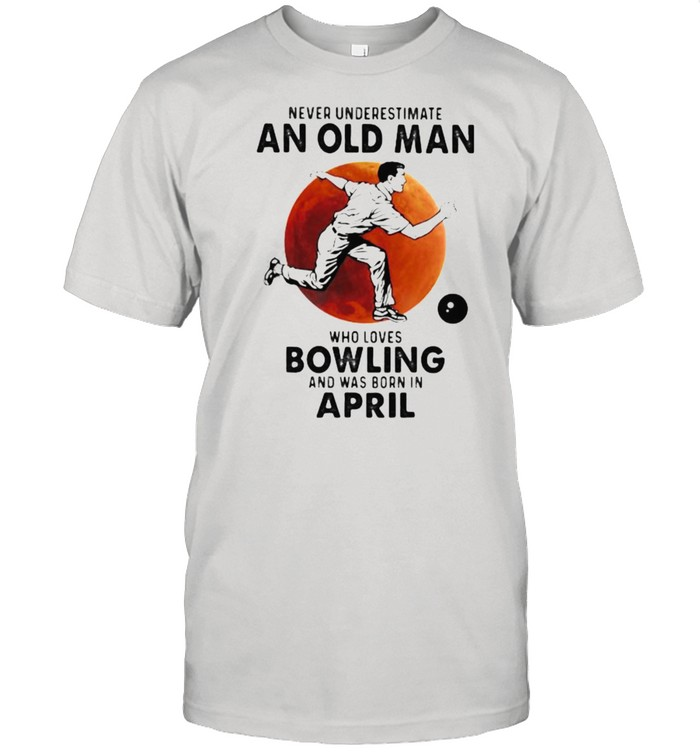Never Underestimate An Old Man Who Loves Bowling And Was Born In April Blood Moon  Classic Men's T-shirt