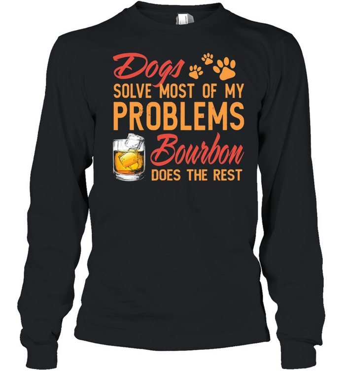 Dogs solve most of my problems Bourbon does the rest shirt Long Sleeved T-shirt
