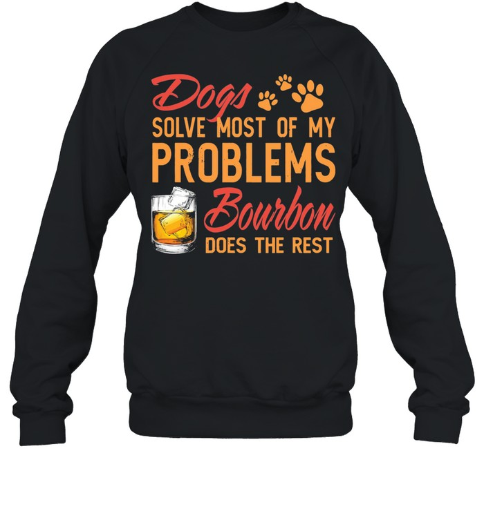 Dogs solve most of my problems Bourbon does the rest shirt Unisex Sweatshirt