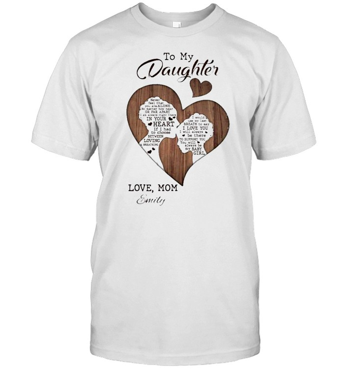 To My Daughter Never Feel That You Are Alone Love Mom Emily shirt Classic Men's T-shirt