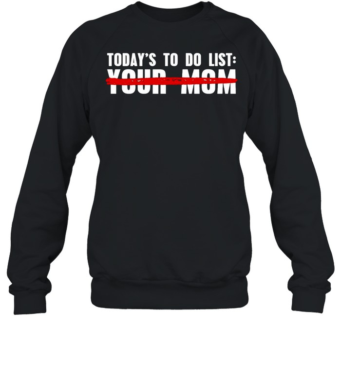 Today's To Do List Your Mom T-shirt Unisex Sweatshirt
