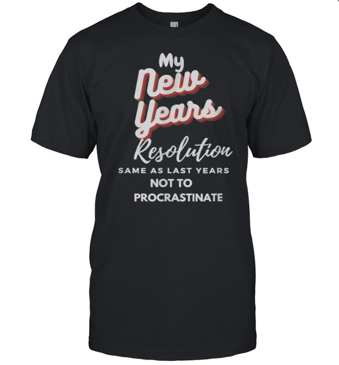 My New Years Resolution Same As Last years Not To Procrastinate T- Classic Men's T-shirt